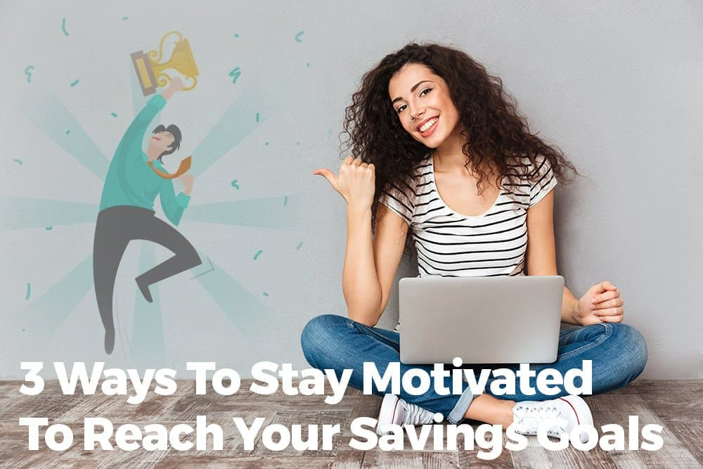 3 Ways To Stay Motivated To Reach Your Savings Goals